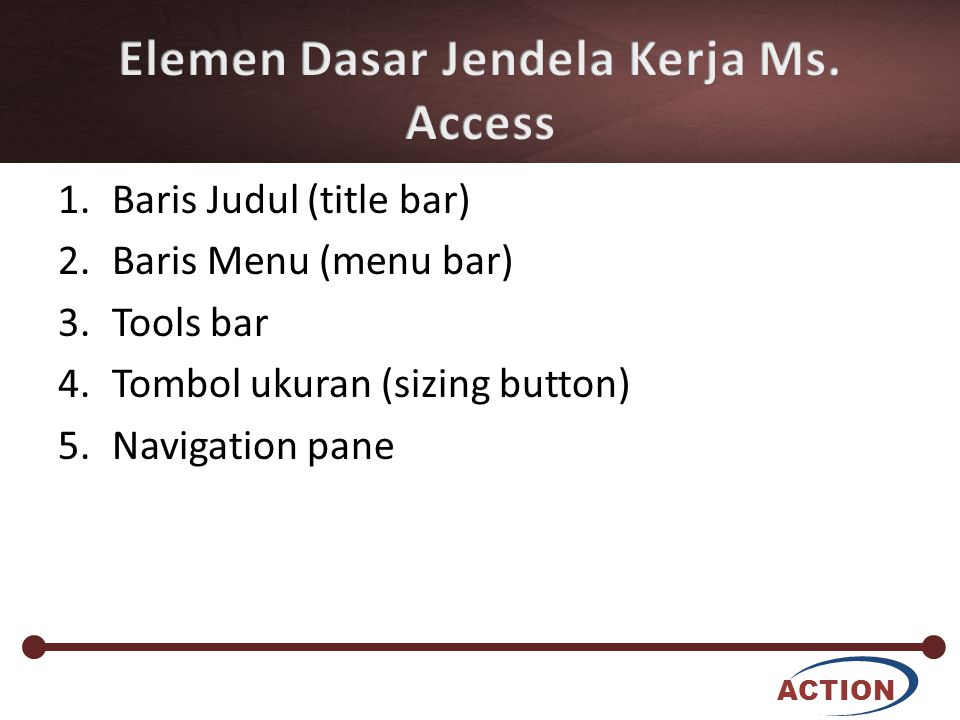 ACTION 1.Baris Judul (title bar) 2.Baris Menu (menu bar) 3.Tools bar 4.Tombol ukuran (sizing button) 5.Navigation pane