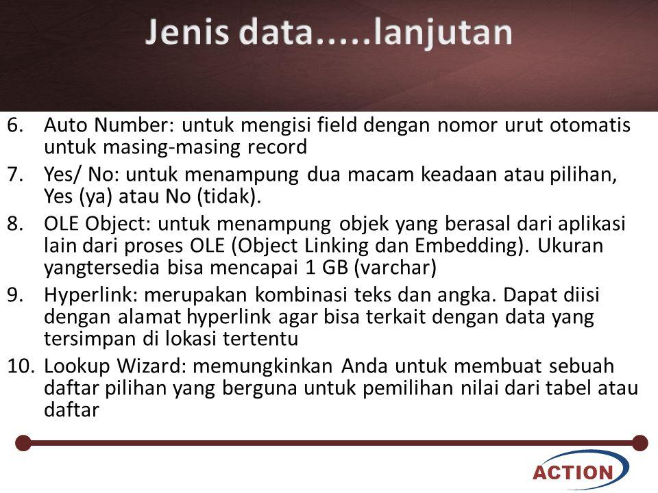 ACTION 6.Auto Number: untuk mengisi field dengan nomor urut otomatis untuk masing-masing record 7.Yes/ No: untuk menampung dua macam keadaan atau pili