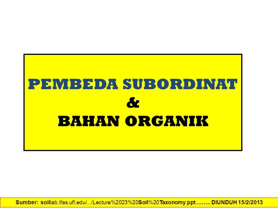 PEMBEDA SUBORDINAT & BAHAN ORGANIK Sumber: soillab.ifas.ufl.edu/.../Lecture%2023%20Soil%20Taxonomy.ppt …….. DIUNDUH 15/2/2013