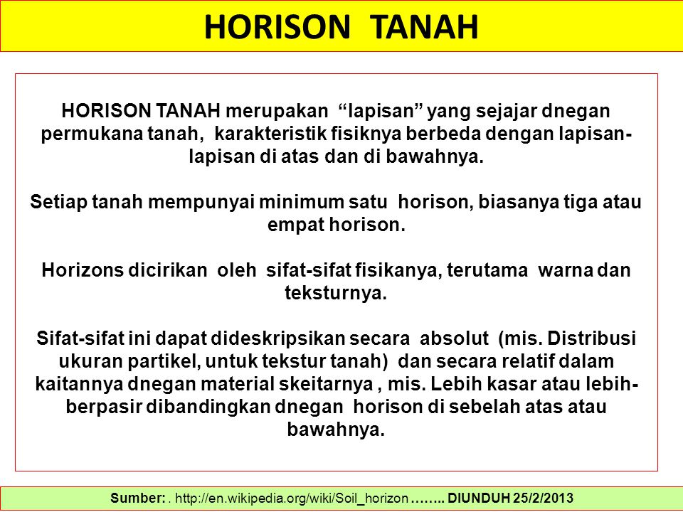 "HORISON TANAH Sumber:. http://en.wikipedia.org/wiki/Soil_horizon …….. DIUNDUH 25/2/2013 HORISON TANAH merupakan ""lapisan"" yang sejajar dnegan permukan"