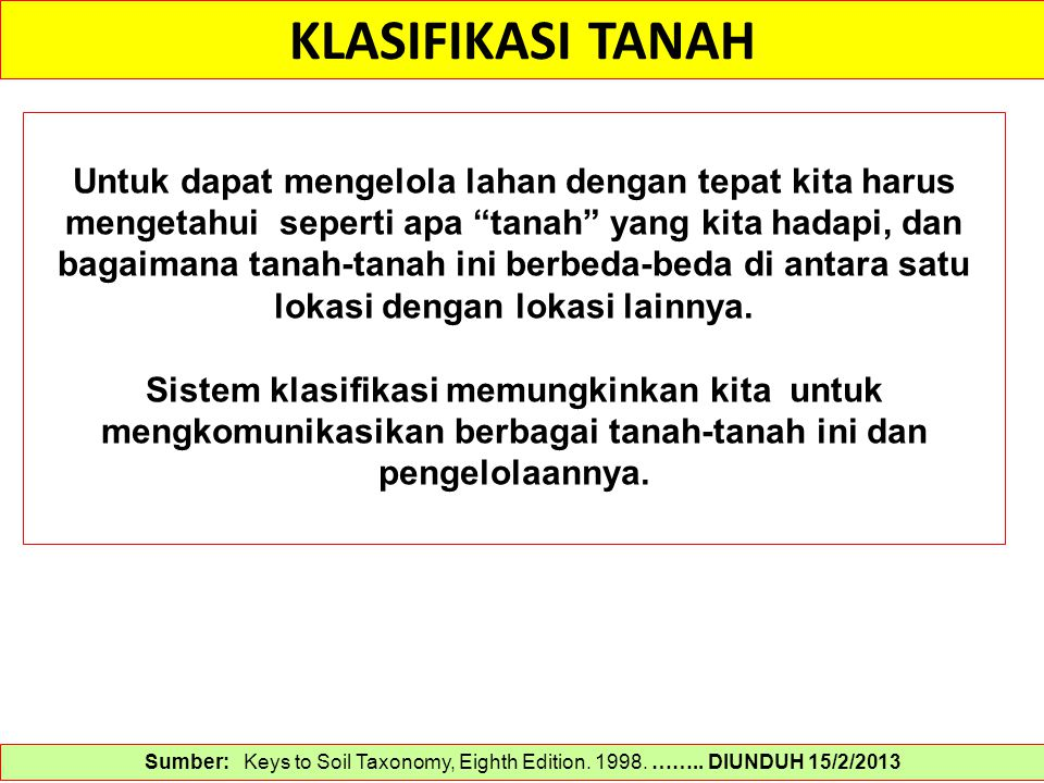 KLASIFIKASI TANAH Sumber: Keys to Soil Taxonomy, Eighth Edition. 1998. …….. DIUNDUH 15/2/2013 Untuk dapat mengelola lahan dengan tepat kita harus meng