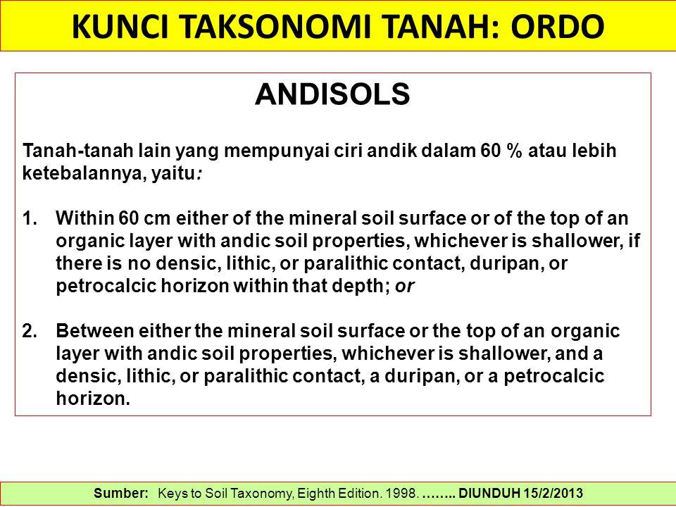 KUNCI TAKSONOMI TANAH: ORDO Sumber: Keys to Soil Taxonomy, Eighth Edition. 1998. …….. DIUNDUH 15/2/2013 ANDISOLS Tanah-tanah lain yang mempunyai ciri