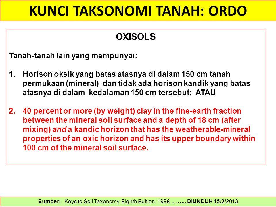 KUNCI TAKSONOMI TANAH: ORDO Sumber: Keys to Soil Taxonomy, Eighth Edition. 1998. …….. DIUNDUH 15/2/2013 OXISOLS Tanah-tanah lain yang mempunyai: 1.Hor