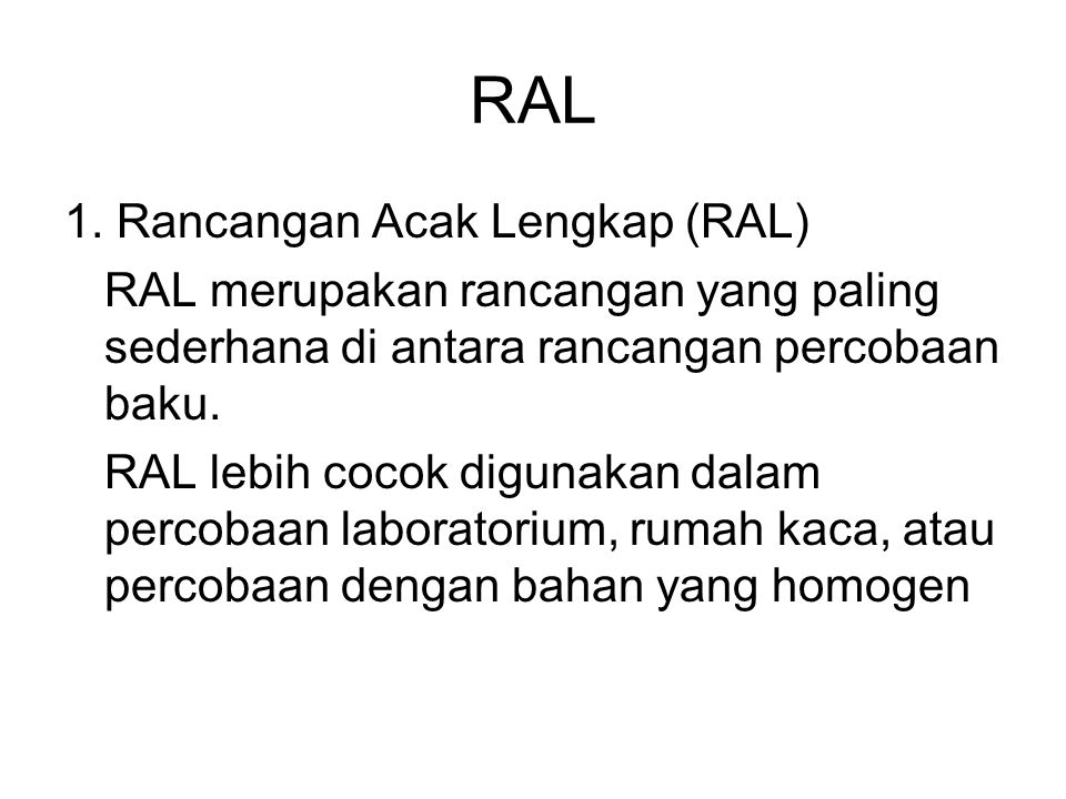 RAL 1. Rancangan Acak Lengkap (RAL) RAL merupakan rancangan yang paling sederhana di antara rancangan percobaan baku. RAL lebih cocok digunakan dalam