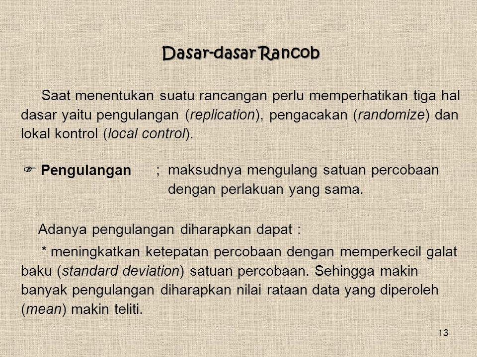 13 Dasar-dasar Rancob Saat menentukan suatu rancangan perlu memperhatikan tiga hal dasar yaitu pengulangan (replication), pengacakan (randomize) dan l