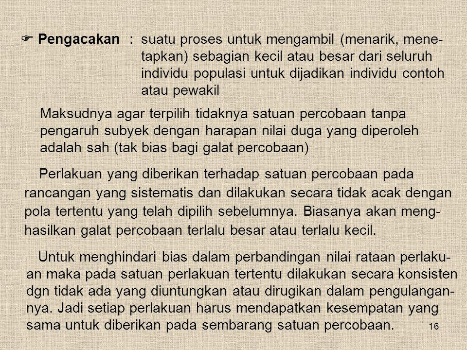 16 Maksudnya agar terpilih tidaknya satuan percobaan tanpa pengaruh subyek dengan harapan nilai duga yang diperoleh adalah sah (tak bias bagi galat pe