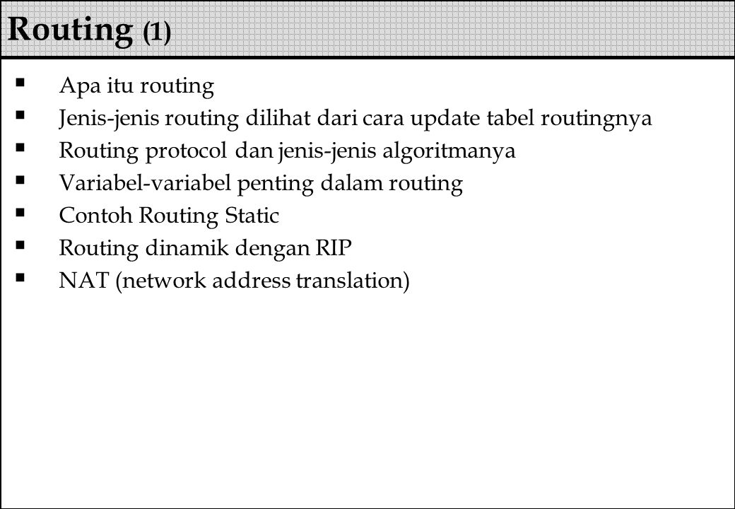  Apa itu routing  Jenis-jenis routing dilihat dari cara update tabel routingnya  Routing protocol dan jenis-jenis algoritmanya  Variabel-variabel penting dalam routing  Contoh Routing Static  Routing dinamik dengan RIP  NAT (network address translation) Routing (1)