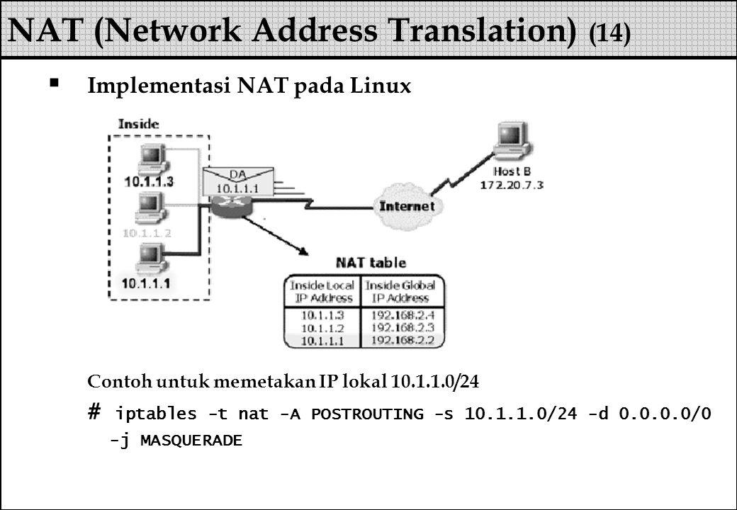  Implementasi NAT pada Linux Contoh untuk memetakan IP lokal 10.1.1.0/24 # iptables -t nat -A POSTROUTING -s 10.1.1.0/24 -d 0.0.0.0/0 -j MASQUERADE N