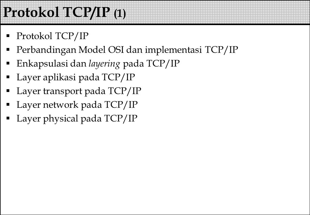  Protokol TCP/IP  Perbandingan Model OSI dan implementasi TCP/IP  Enkapsulasi dan layering pada TCP/IP  Layer aplikasi pada TCP/IP  Layer transport pada TCP/IP  Layer network pada TCP/IP  Layer physical pada TCP/IP Protokol TCP/IP (1)