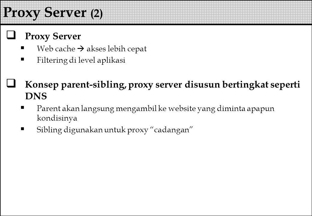  Proxy Server  Web cache  akses lebih cepat  Filtering di level aplikasi  Konsep parent-sibling, proxy server disusun bertingkat seperti DNS  Pa