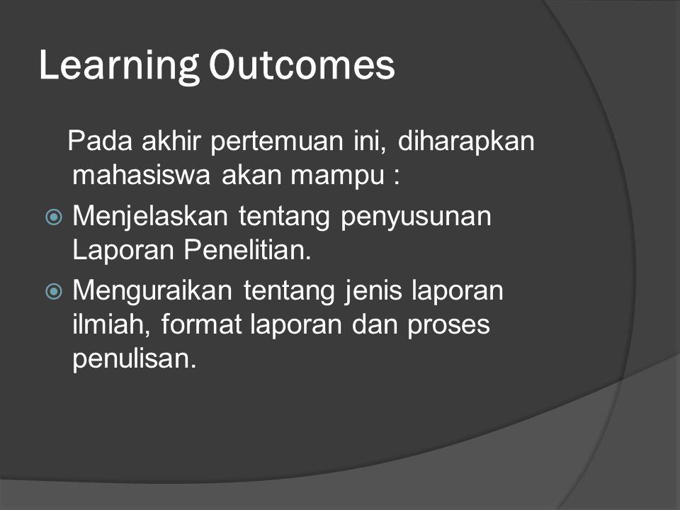 Learning Outcomes Pada akhir pertemuan ini, diharapkan mahasiswa akan mampu :  Menjelaskan tentang penyusunan Laporan Penelitian.