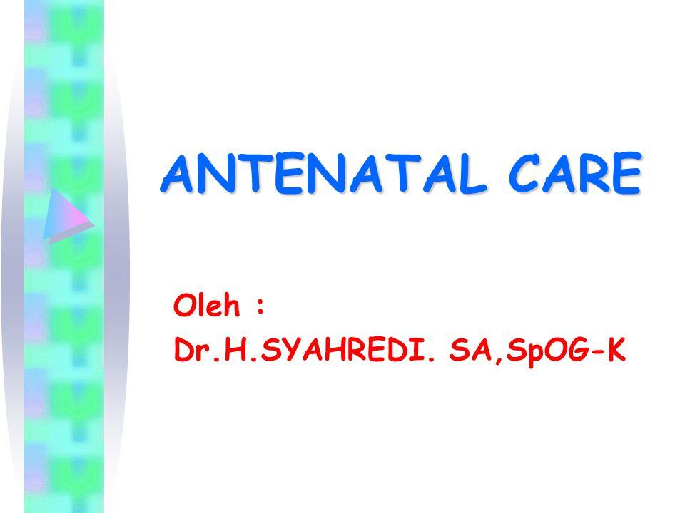 ANTENATAL CARE Oleh : Dr.H.SYAHREDI. SA,SpOG-K