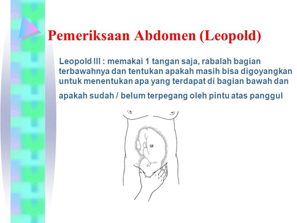 Pemeriksaan Abdomen (Leopold) Leopold III : memakai 1 tangan saja, rabalah bagian terbawahnya dan tentukan apakah masih bisa digoyangkan untuk menentukan apa yang terdapat di bagian bawah dan apakah sudah / belum terpegang oleh pintu atas panggul