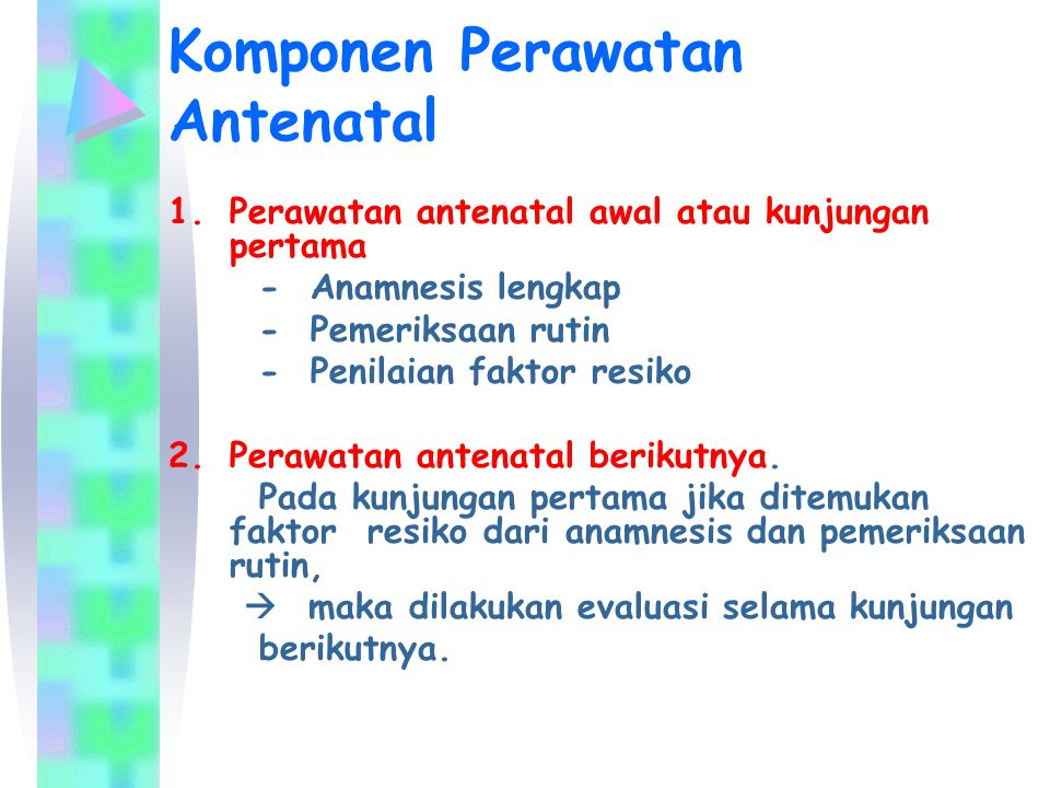 Komponen Perawatan Antenatal 1.Perawatan antenatal awal atau kunjungan pertama - Anamnesis lengkap - Pemeriksaan rutin - Penilaian faktor resiko 2.Perawatan antenatal berikutnya.