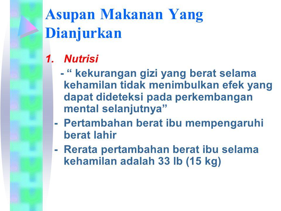 Asupan Makanan Yang Dianjurkan 1.Nutrisi - kekurangan gizi yang berat selama kehamilan tidak menimbulkan efek yang dapat dideteksi pada perkembangan mental selanjutnya - Pertambahan berat ibu mempengaruhi berat lahir - Rerata pertambahan berat ibu selama kehamilan adalah 33 lb (15 kg)