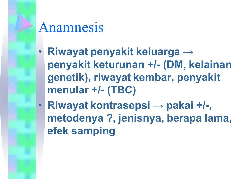 Anamnesis Riwayat penyakit keluarga → penyakit keturunan +/- (DM, kelainan genetik), riwayat kembar, penyakit menular +/- (TBC) Riwayat kontrasepsi → pakai +/-, metodenya ?, jenisnya, berapa lama, efek samping