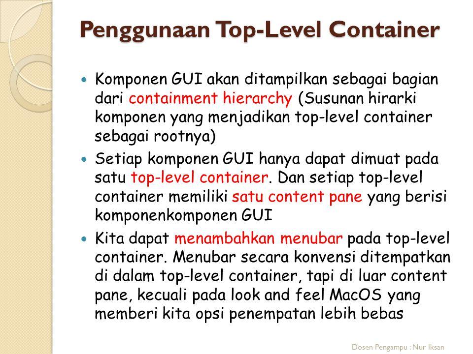 Penggunaan Top-Level Container Komponen GUI akan ditampilkan sebagai bagian dari containment hierarchy (Susunan hirarki komponen yang menjadikan top-l