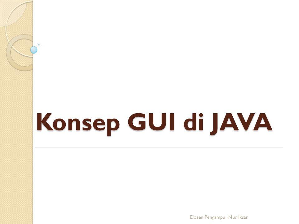 Konsep GUI di JAVA Dosen Pengampu : Nur Iksan