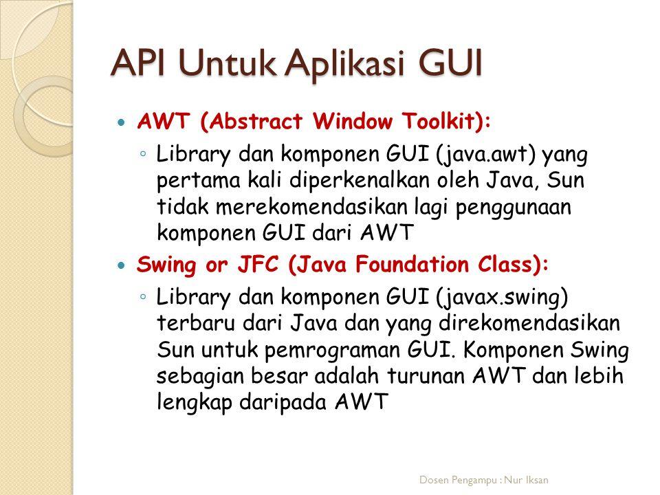 API Untuk Aplikasi GUI AWT (Abstract Window Toolkit): ◦ Library dan komponen GUI (java.awt) yang pertama kali diperkenalkan oleh Java, Sun tidak merek