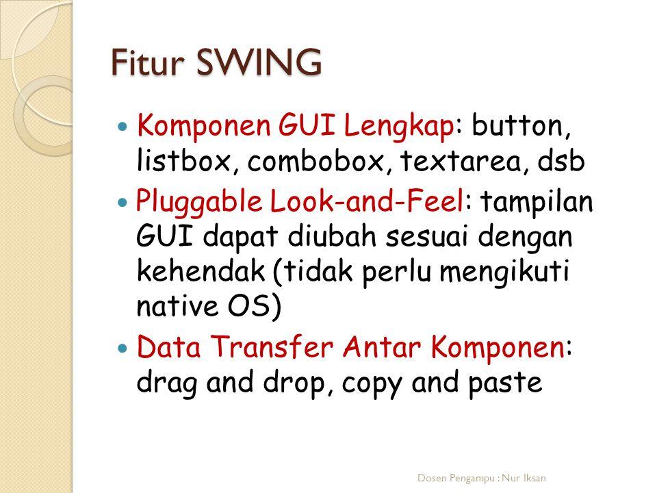 Fitur SWING Komponen GUI Lengkap: button, listbox, combobox, textarea, dsb Pluggable Look-and-Feel: tampilan GUI dapat diubah sesuai dengan kehendak (