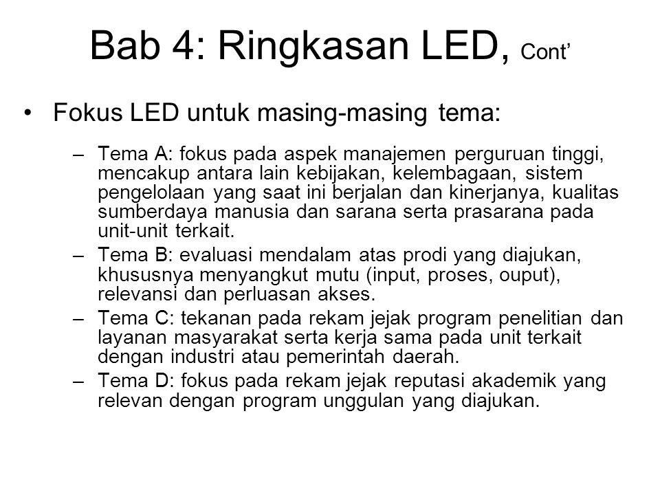 Bab 4: Ringkasan LED, Cont' Fokus LED untuk masing-masing tema: –Tema A: fokus pada aspek manajemen perguruan tinggi, mencakup antara lain kebijakan, kelembagaan, sistem pengelolaan yang saat ini berjalan dan kinerjanya, kualitas sumberdaya manusia dan sarana serta prasarana pada unit-unit terkait.