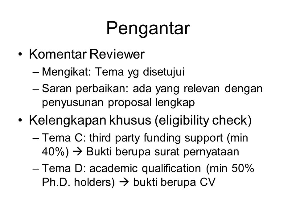 Pengantar Komentar Reviewer –Mengikat: Tema yg disetujui –Saran perbaikan: ada yang relevan dengan penyusunan proposal lengkap Kelengkapan khusus (eligibility check) –Tema C: third party funding support (min 40%)  Bukti berupa surat pernyataan –Tema D: academic qualification (min 50% Ph.D.