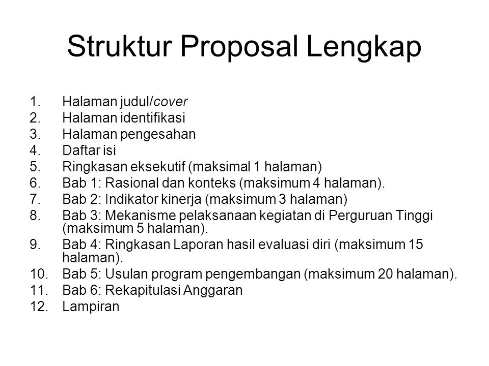 Struktur Proposal Lengkap 1.Halaman judul/cover 2.Halaman identifikasi 3.Halaman pengesahan 4.Daftar isi 5.Ringkasan eksekutif (maksimal 1 halaman) 6.Bab 1: Rasional dan konteks (maksimum 4 halaman).