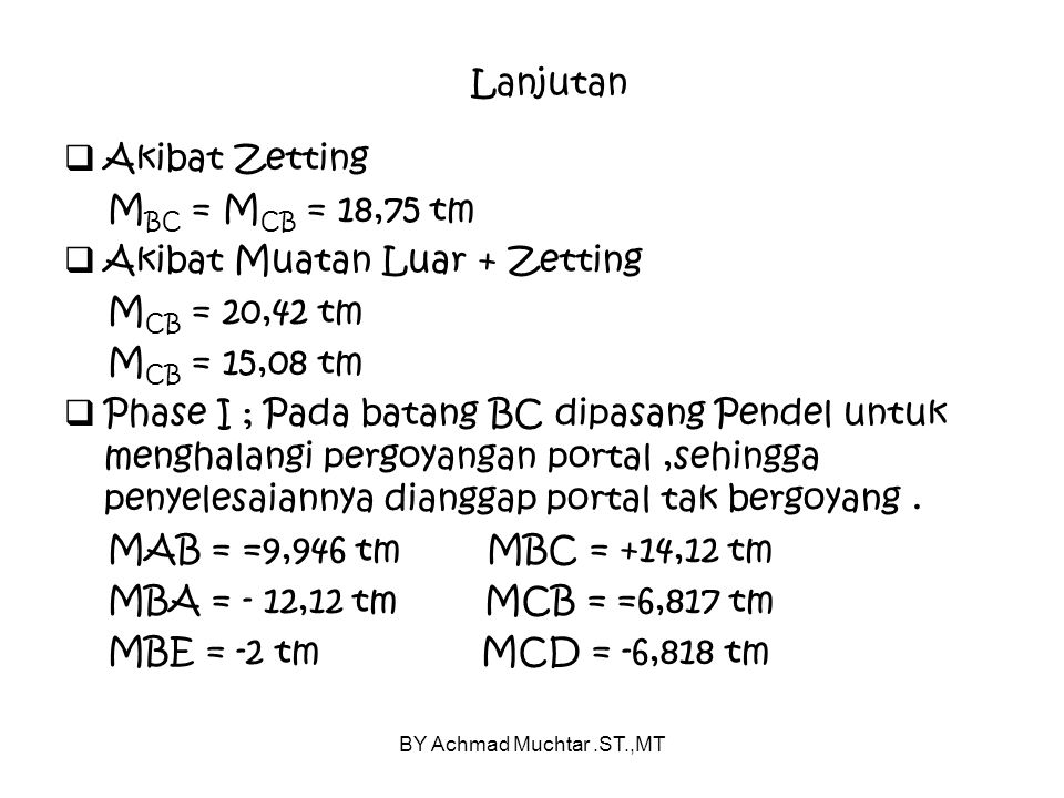 BY Achmad Muchtar.ST.,MT Lanjutan  Akibat Zetting M BC = M CB = 18,75 tm  Akibat Muatan Luar + Zetting M CB = 20,42 tm M CB = 15,08 tm  Phase I ; Pada batang BC dipasang Pendel untuk menghalangi pergoyangan portal,sehingga penyelesaiannya dianggap portal tak bergoyang.