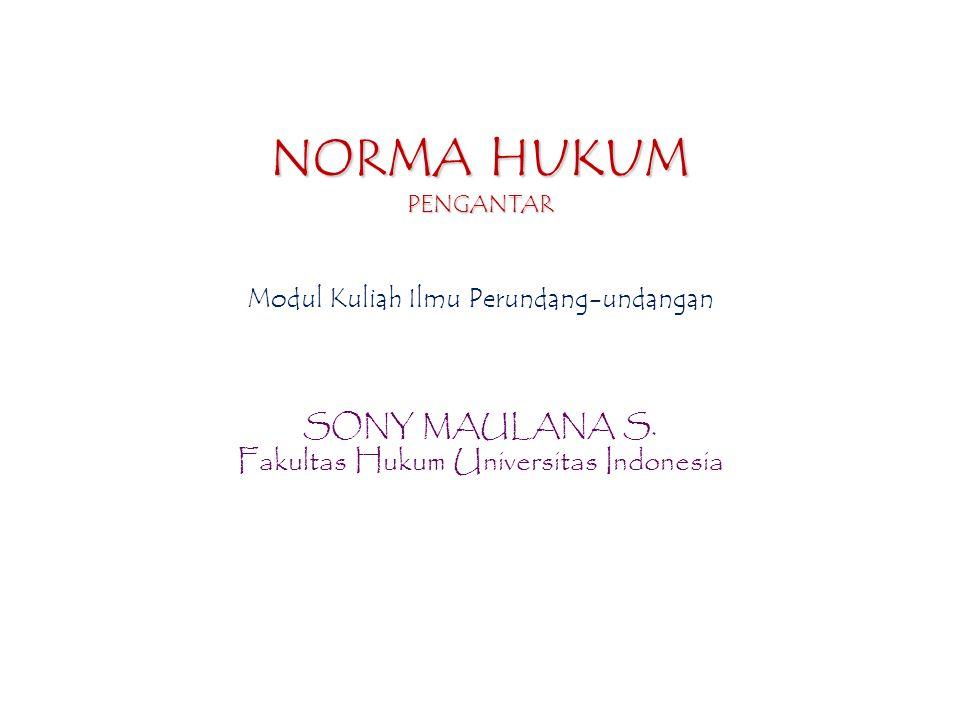 NORMA HUKUM PENGANTAR Modul Kuliah Ilmu Perundang-undangan SONY MAULANA S. Fakultas Hukum Universitas Indonesia