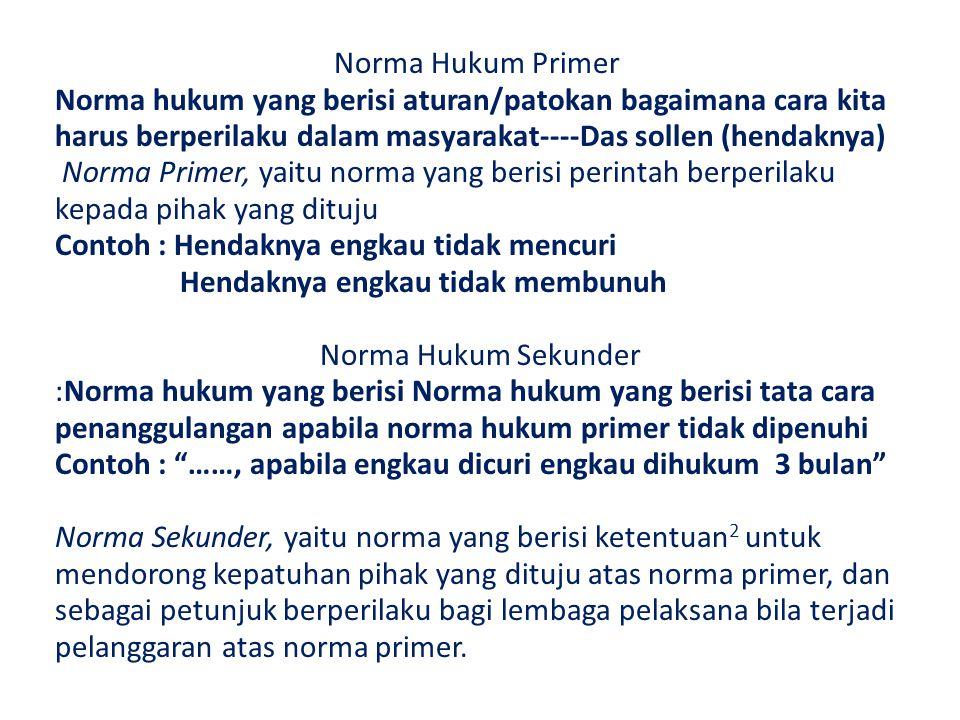 Norma Hukum Primer Norma hukum yang berisi aturan/patokan bagaimana cara kita harus berperilaku dalam masyarakat----Das sollen (hendaknya) Norma Prime