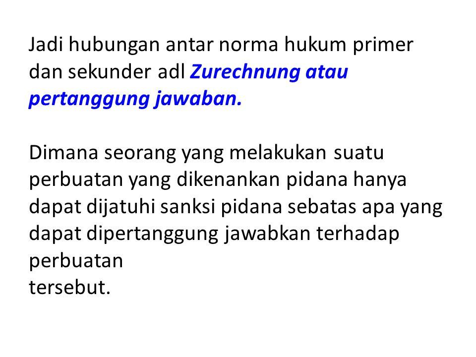 Jadi hubungan antar norma hukum primer dan sekunder adl Zurechnung atau pertanggung jawaban. Dimana seorang yang melakukan suatu perbuatan yang dikena