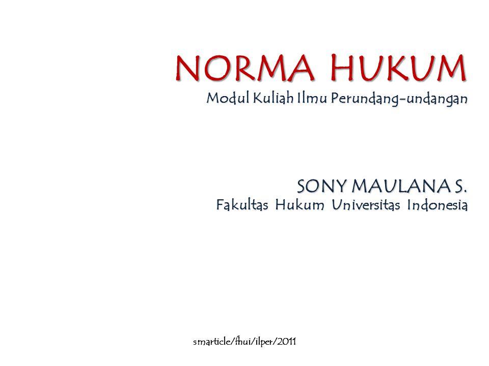 NORMA HUKUM Modul Kuliah Ilmu Perundang-undangan SONY MAULANA S. Fakultas Hukum Universitas Indonesia smarticle/fhui/ilper/2011