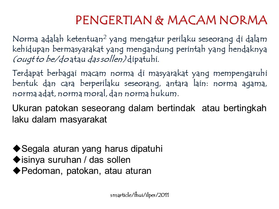 PENGERTIAN & MACAM NORMA Norma adalah ketentuan 2 yang mengatur perilaku seseorang di dalam kehidupan bermasyarakat yang mengandung perintah yang hendaknya (ougt to be/do atau das sollen) dipatuhi.