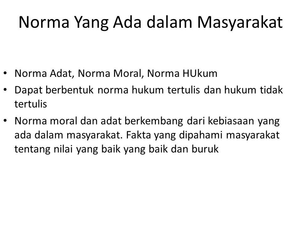 Norma Yang Ada dalam Masyarakat Norma Adat, Norma Moral, Norma HUkum Dapat berbentuk norma hukum tertulis dan hukum tidak tertulis Norma moral dan adat berkembang dari kebiasaan yang ada dalam masyarakat.