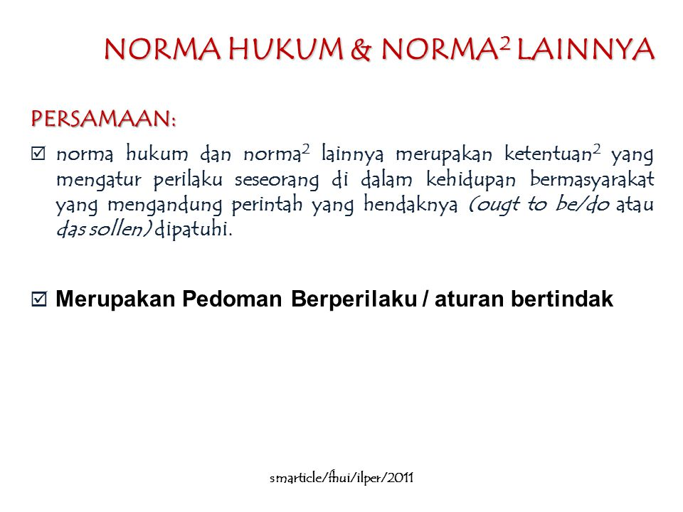 NORMA HUKUM & NORMA 2 LAINNYA PERSAMAAN:  norma hukum dan norma 2 lainnya merupakan ketentuan 2 yang mengatur perilaku seseorang di dalam kehidupan bermasyarakat yang mengandung perintah yang hendaknya (ougt to be/do atau das sollen) dipatuhi.
