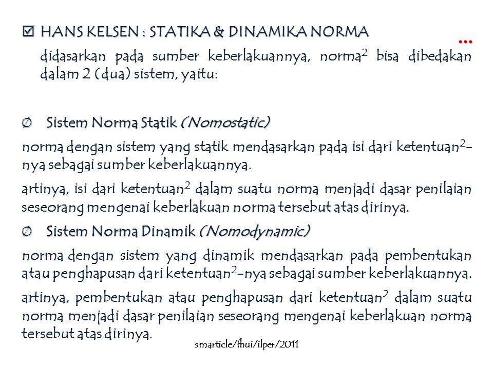 …  HANS KELSEN : STATIKA & DINAMIKA NORMA didasarkan pada sumber keberlakuannya, norma 2 bisa dibedakan dalam 2 (dua) sistem, yaitu: Ø Sistem Norma Statik (Nomostatic) norma dengan sistem yang statik mendasarkan pada isi dari ketentuan 2 - nya sebagai sumber keberlakuannya.