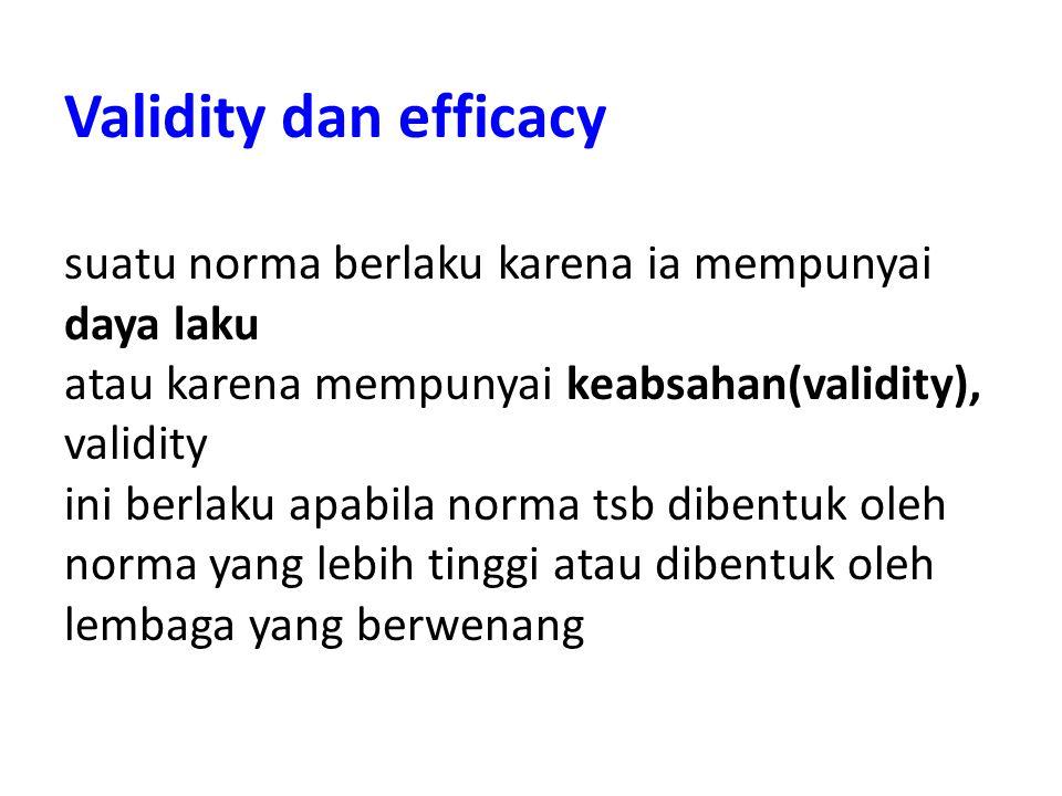 Validity dan efficacy suatu norma berlaku karena ia mempunyai daya laku atau karena mempunyai keabsahan(validity), validity ini berlaku apabila norma tsb dibentuk oleh norma yang lebih tinggi atau dibentuk oleh lembaga yang berwenang