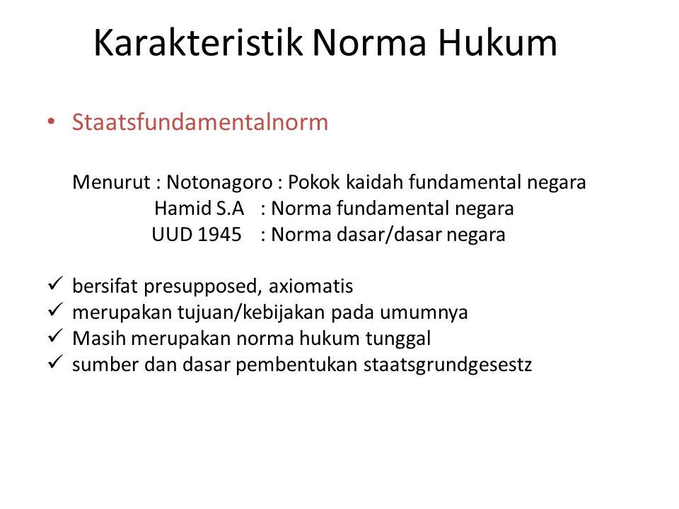 Karakteristik Norma Hukum Staatsfundamentalnorm Menurut : Notonagoro : Pokok kaidah fundamental negara Hamid S.A : Norma fundamental negara UUD 1945 :