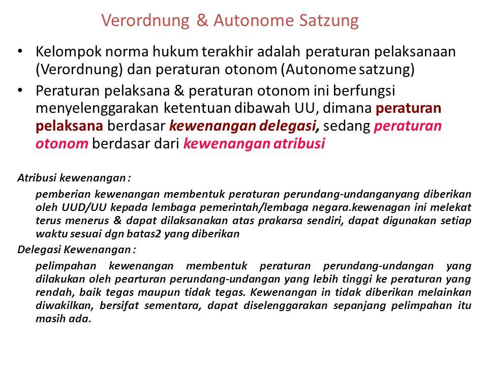 Verordnung & Autonome Satzung Kelompok norma hukum terakhir adalah peraturan pelaksanaan (Verordnung) dan peraturan otonom (Autonome satzung) Peraturan pelaksana & peraturan otonom ini berfungsi menyelenggarakan ketentuan dibawah UU, dimana peraturan pelaksana berdasar kewenangan delegasi, sedang peraturan otonom berdasar dari kewenangan atribusi Atribusi kewenangan : pemberian kewenangan membentuk peraturan perundang-undanganyang diberikan oleh UUD/UU kepada lembaga pemerintah/lembaga negara.kewenagan ini melekat terus menerus & dapat dilaksanakan atas prakarsa sendiri, dapat digunakan setiap waktu sesuai dgn batas2 yang diberikan Delegasi Kewenangan : pelimpahan kewenangan membentuk peraturan perundang-undangan yang dilakukan oleh pearturan perundang-undangan yang lebih tinggi ke peraturan yang rendah, baik tegas maupun tidak tegas.
