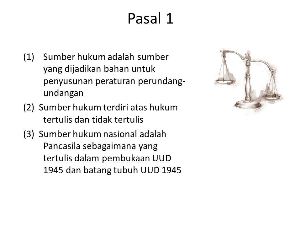 Pasal 1 (1)Sumber hukum adalah sumber yang dijadikan bahan untuk penyusunan peraturan perundang- undangan (2) Sumber hukum terdiri atas hukum tertulis dan tidak tertulis (3) Sumber hukum nasional adalah Pancasila sebagaimana yang tertulis dalam pembukaan UUD 1945 dan batang tubuh UUD 1945