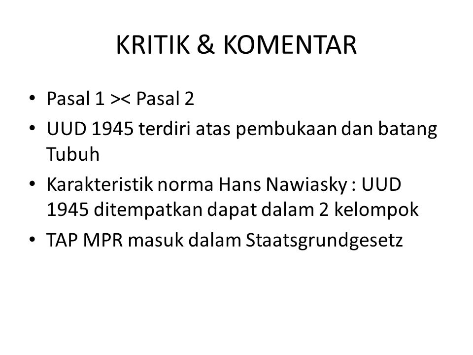 KRITIK & KOMENTAR Pasal 1 >< Pasal 2 UUD 1945 terdiri atas pembukaan dan batang Tubuh Karakteristik norma Hans Nawiasky : UUD 1945 ditempatkan dapat dalam 2 kelompok TAP MPR masuk dalam Staatsgrundgesetz