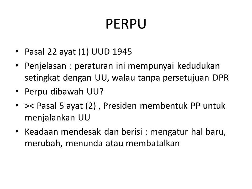 PERPU Pasal 22 ayat (1) UUD 1945 Penjelasan : peraturan ini mempunyai kedudukan setingkat dengan UU, walau tanpa persetujuan DPR Perpu dibawah UU.