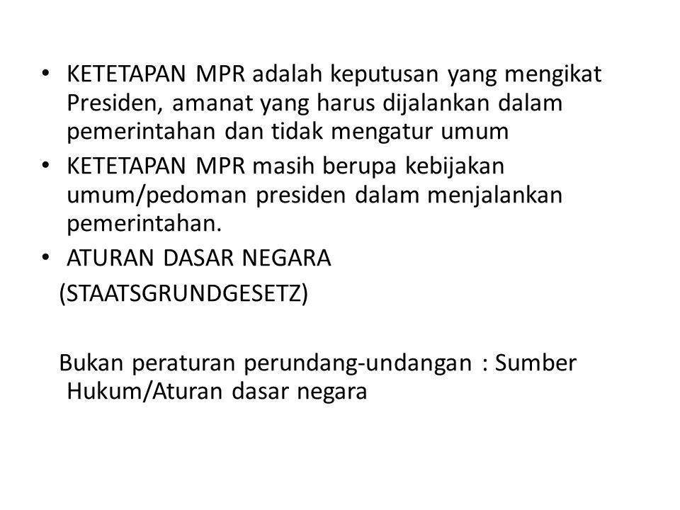 KETETAPAN MPR adalah keputusan yang mengikat Presiden, amanat yang harus dijalankan dalam pemerintahan dan tidak mengatur umum KETETAPAN MPR masih berupa kebijakan umum/pedoman presiden dalam menjalankan pemerintahan.