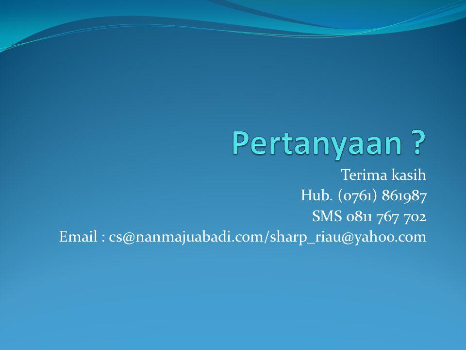 Terima kasih Hub. (0761) 861987 SMS 0811 767 702 Email : cs@nanmajuabadi.com/sharp_riau@yahoo.com