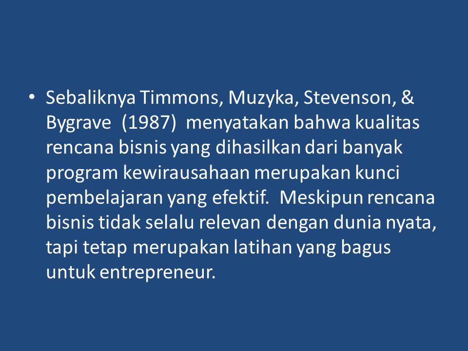 Sebaliknya Timmons, Muzyka, Stevenson, & Bygrave (1987) menyatakan bahwa kualitas rencana bisnis yang dihasilkan dari banyak program kewirausahaan mer