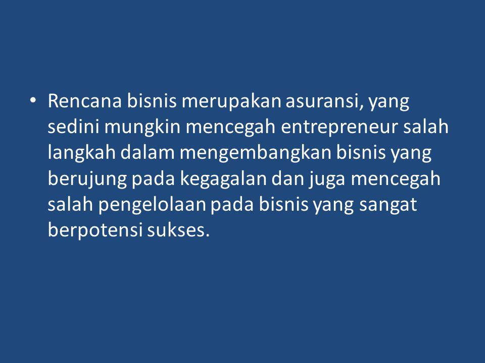 Rencana bisnis merupakan asuransi, yang sedini mungkin mencegah entrepreneur salah langkah dalam mengembangkan bisnis yang berujung pada kegagalan dan