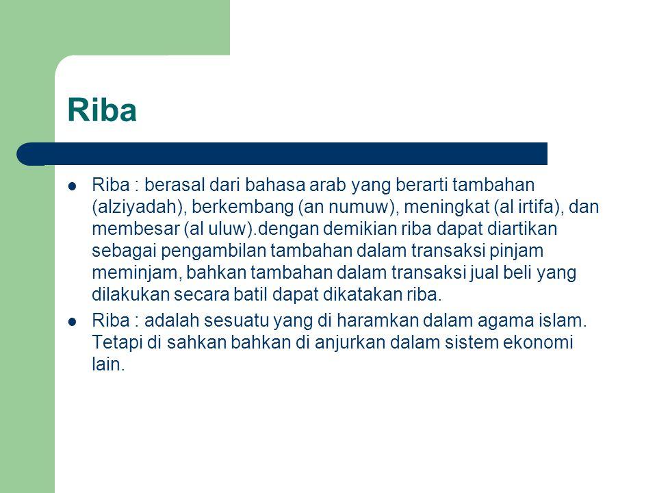 Riba Riba : berasal dari bahasa arab yang berarti tambahan (alziyadah), berkembang (an numuw), meningkat (al irtifa), dan membesar (al uluw).dengan demikian riba dapat diartikan sebagai pengambilan tambahan dalam transaksi pinjam meminjam, bahkan tambahan dalam transaksi jual beli yang dilakukan secara batil dapat dikatakan riba.
