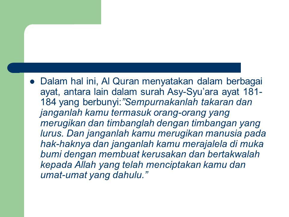 "Dalam hal ini, Al Quran menyatakan dalam berbagai ayat, antara lain dalam surah Asy-Syu'ara ayat 181- 184 yang berbunyi:""Sempurnakanlah takaran dan ja"