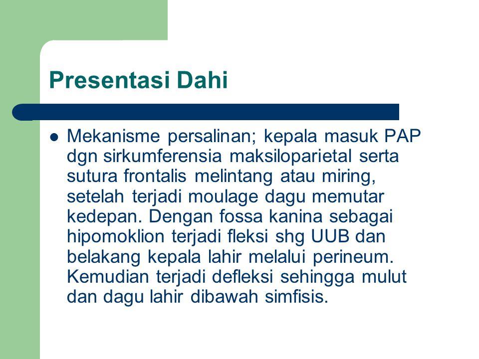 Presentasi Dahi Mekanisme persalinan; kepala masuk PAP dgn sirkumferensia maksiloparietal serta sutura frontalis melintang atau miring, setelah terjad