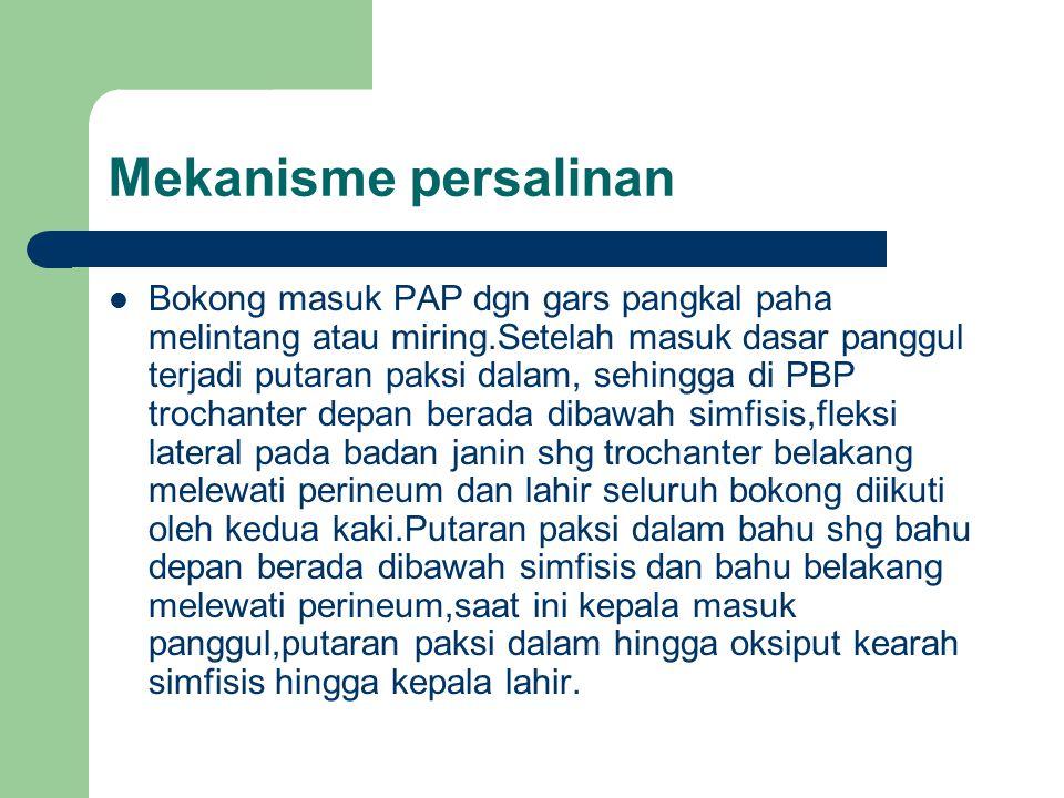 Mekanisme persalinan Bokong masuk PAP dgn gars pangkal paha melintang atau miring.Setelah masuk dasar panggul terjadi putaran paksi dalam, sehingga di